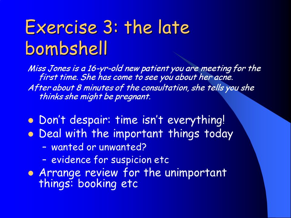 Exercise 3: the late bombshell Miss Jones is a 16-yr-old new patient you are meeting for the first time.