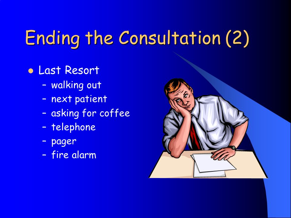 Ending the Consultation (2) Last Resort –walking out –next patient –asking for coffee –telephone –pager –fire alarm