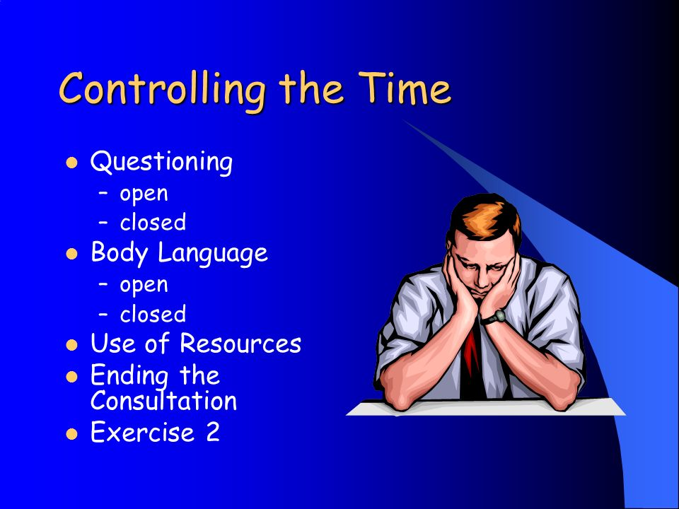 Controlling the Time Questioning –open –closed Body Language –open –closed Use of Resources Ending the Consultation Exercise 2