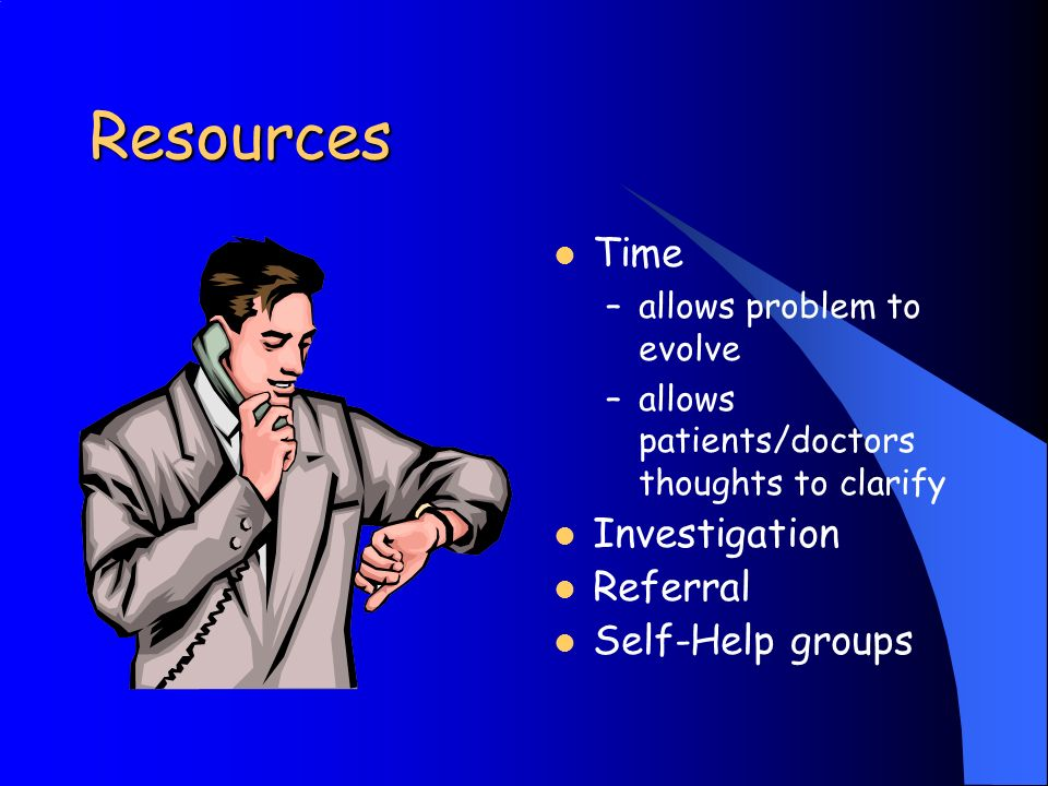 Resources Time –allows problem to evolve –allows patients/doctors thoughts to clarify Investigation Referral Self-Help groups