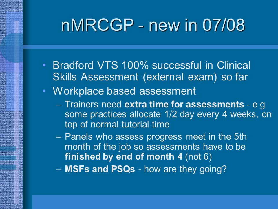 nMRCGP - new in 07/08 Bradford VTS 100% successful in Clinical Skills Assessment (external exam) so far Workplace based assessment –Trainers need extra time for assessments - e g some practices allocate 1/2 day every 4 weeks, on top of normal tutorial time –Panels who assess progress meet in the 5th month of the job so assessments have to be finished by end of month 4 (not 6) –MSFs and PSQs - how are they going
