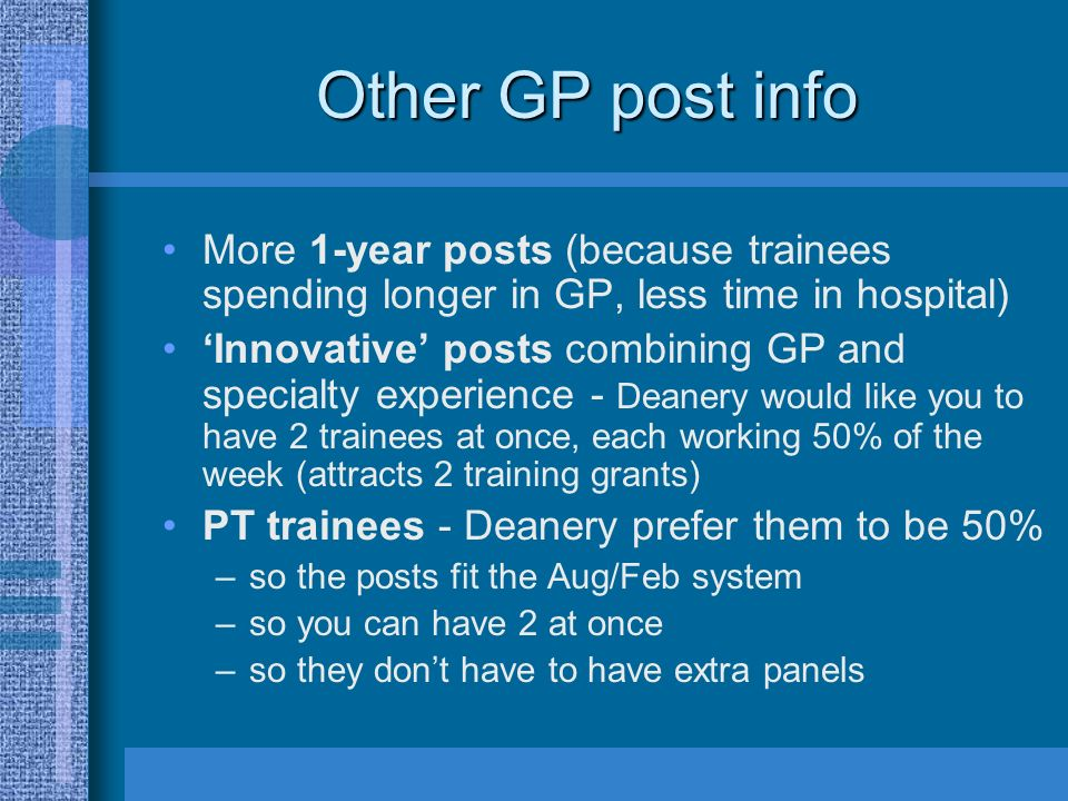 Other GP post info More 1-year posts (because trainees spending longer in GP, less time in hospital) Innovative posts combining GP and specialty experience - Deanery would like you to have 2 trainees at once, each working 50% of the week (attracts 2 training grants) PT trainees - Deanery prefer them to be 50% –so the posts fit the Aug/Feb system –so you can have 2 at once –so they dont have to have extra panels