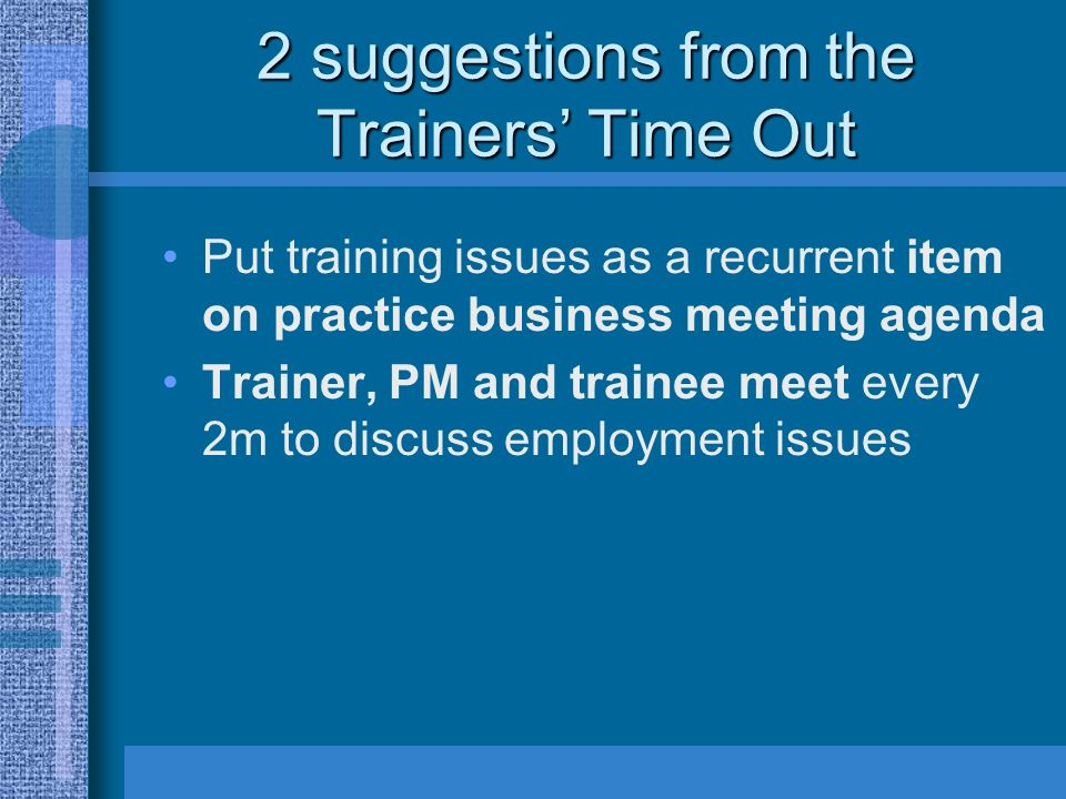 2 suggestions from the Trainers Time Out Put training issues as a recurrent item on practice business meeting agenda Trainer, PM and trainee meet every 2m to discuss employment issues