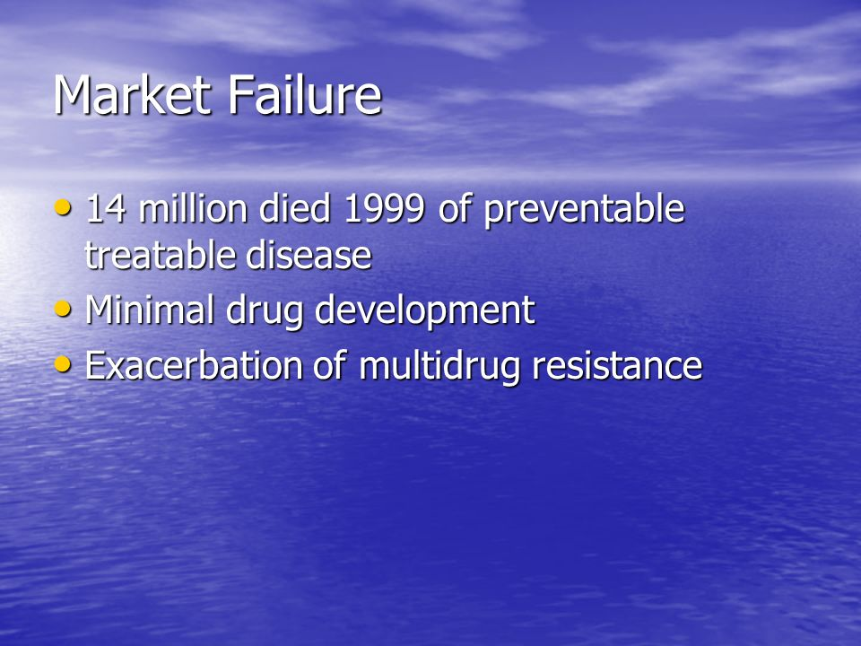 Market Failure 14 million died 1999 of preventable treatable disease 14 million died 1999 of preventable treatable disease Minimal drug development Minimal drug development Exacerbation of multidrug resistance Exacerbation of multidrug resistance