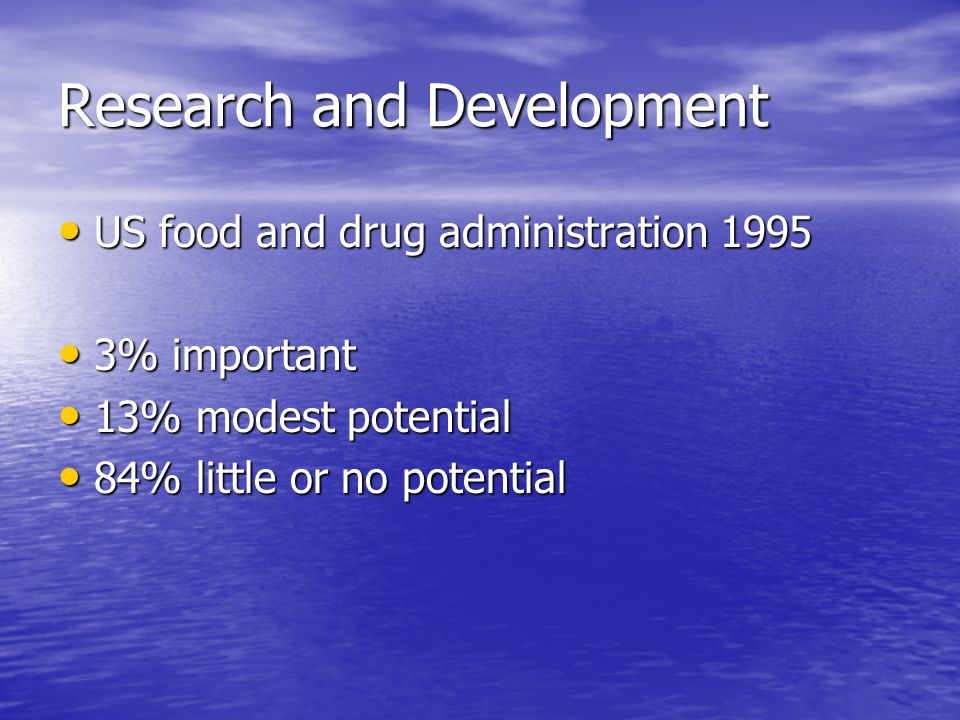Research and Development US food and drug administration 1995 US food and drug administration 1995 3% important 3% important 13% modest potential 13% modest potential 84% little or no potential 84% little or no potential