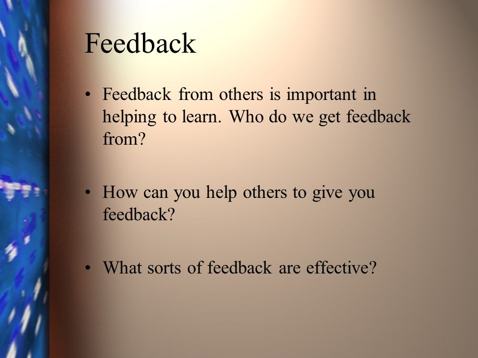 Feedback Feedback from others is important in helping to learn.