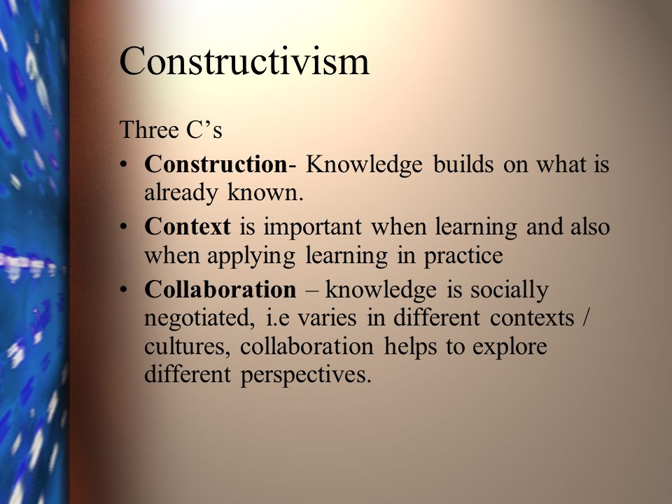 Constructivism Three Cs Construction- Knowledge builds on what is already known.