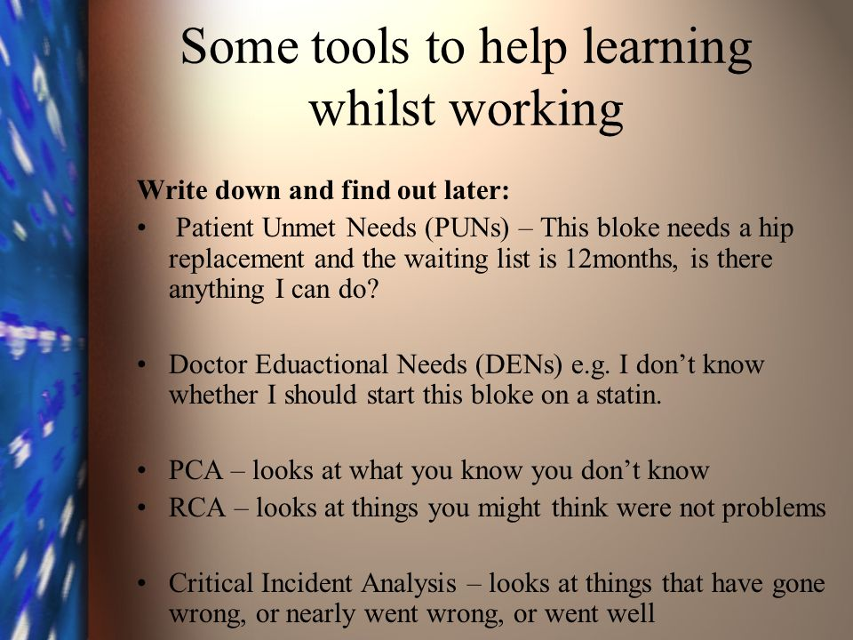 Some tools to help learning whilst working Write down and find out later: Patient Unmet Needs (PUNs) – This bloke needs a hip replacement and the waiting list is 12months, is there anything I can do.