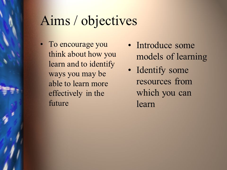 Aims / objectives To encourage you think about how you learn and to identify ways you may be able to learn more effectively in the future Introduce some models of learning Identify some resources from which you can learn