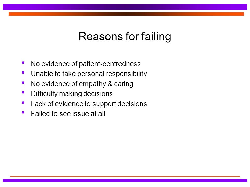 Reasons for failing No evidence of patient-centredness Unable to take personal responsibility No evidence of empathy & caring Difficulty making decisions Lack of evidence to support decisions Failed to see issue at all
