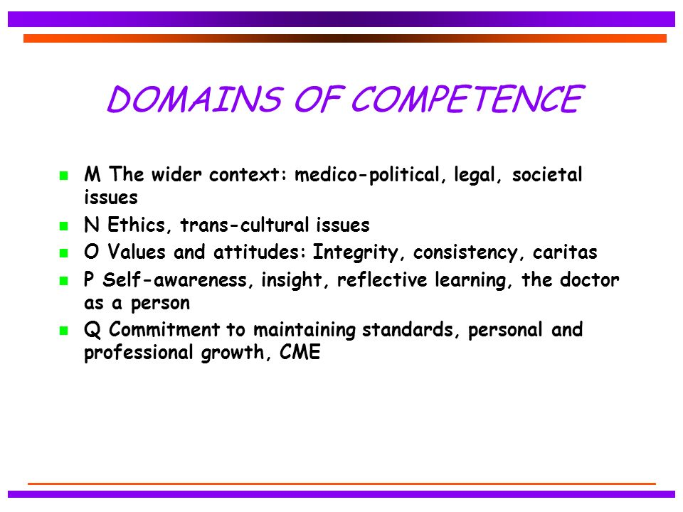 DOMAINS OF COMPETENCE n M The wider context: medico-political, legal, societal issues n N Ethics, trans-cultural issues n O Values and attitudes: Integrity, consistency, caritas n P Self-awareness, insight, reflective learning, the doctor as a person Q Commitment to maintaining standards, personal and professional growth, CME