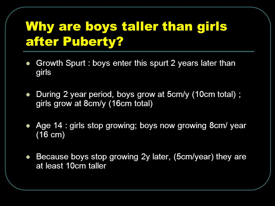 Why are boys taller than girls after Puberty? Growth Spurt : boys enter this spurt 2 years later than girls During 2 year period, boys grow at 5cm/y (