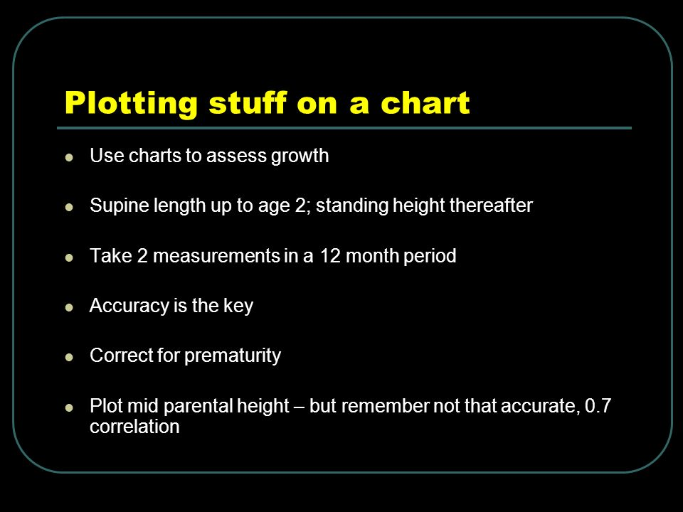 Plotting stuff on a chart Use charts to assess growth Supine length up to age 2; standing height thereafter Take 2 measurements in a 12 month period Accuracy is the key Correct for prematurity Plot mid parental height – but remember not that accurate, 0.7 correlation