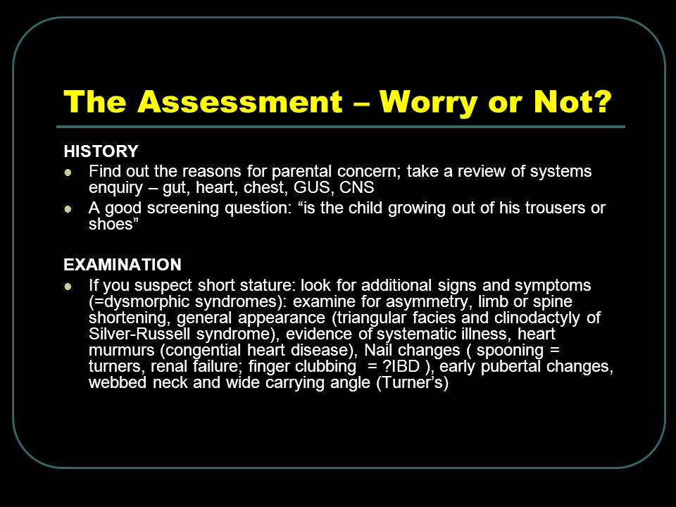 The Assessment – Worry or Not? HISTORY Find out the reasons for parental concern; take a review of systems enquiry – gut, heart, chest, GUS, CNS A goo