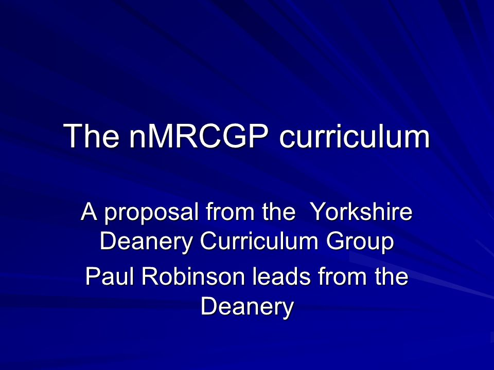 The nMRCGP curriculum A proposal from the Yorkshire Deanery Curriculum Group Paul Robinson leads from the Deanery