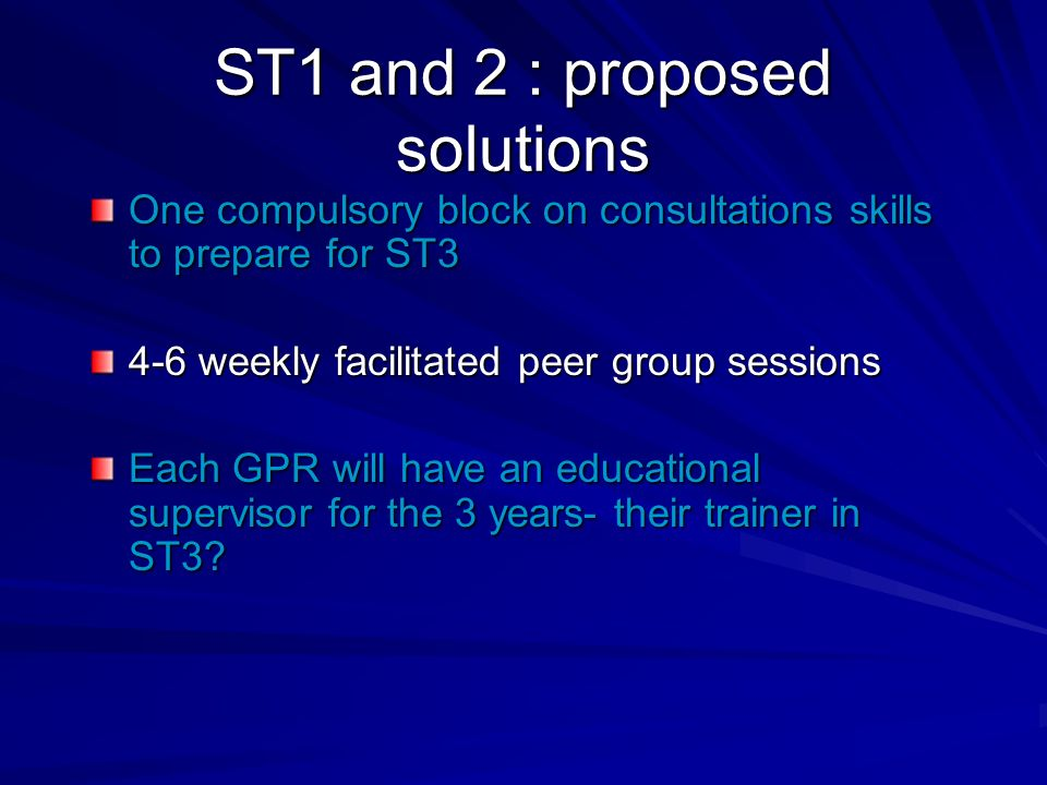 ST1 and 2 : proposed solutions One compulsory block on consultations skills to prepare for ST3 4-6 weekly facilitated peer group sessions Each GPR will have an educational supervisor for the 3 years- their trainer in ST3?