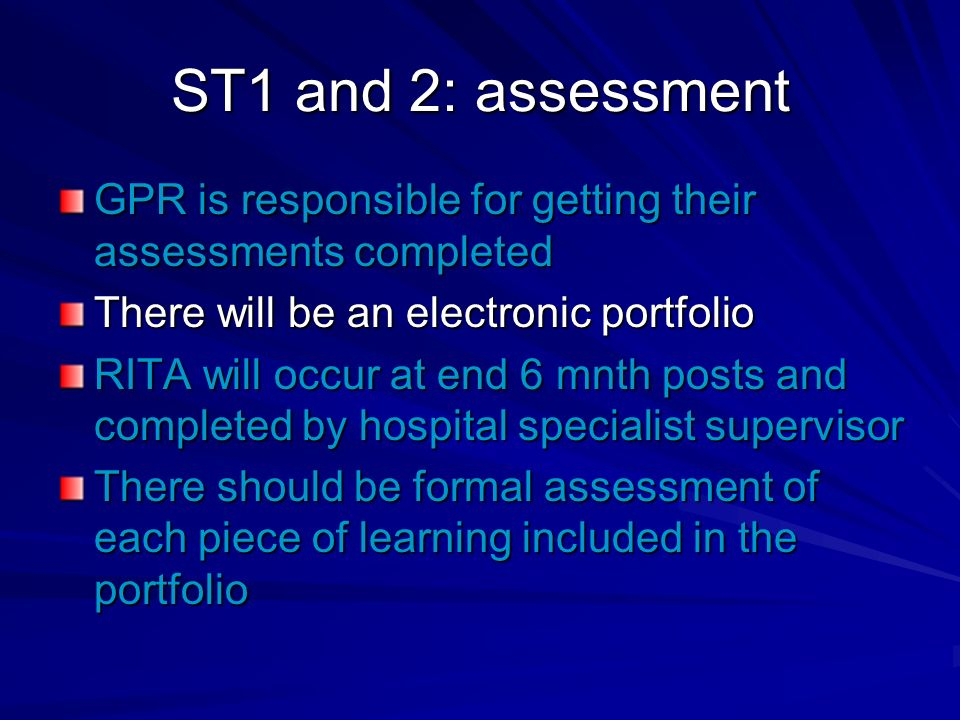 ST1 and 2: assessment GPR is responsible for getting their assessments completed There will be an electronic portfolio RITA will occur at end 6 mnth posts and completed by hospital specialist supervisor There should be formal assessment of each piece of learning included in the portfolio