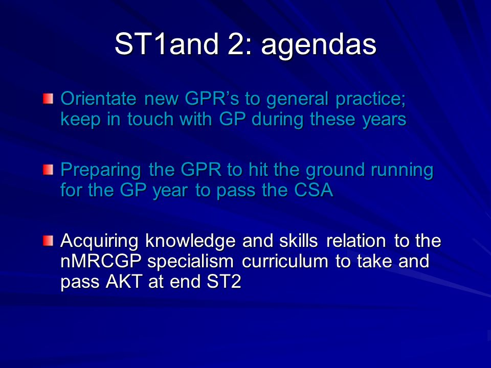 ST1and 2: agendas Orientate new GPRs to general practice; keep in touch with GP during these years Preparing the GPR to hit the ground running for the GP year to pass the CSA Acquiring knowledge and skills relation to the nMRCGP specialism curriculum to take and pass AKT at end ST2