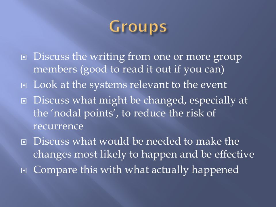 Discuss the writing from one or more group members (good to read it out if you can) Look at the systems relevant to the event Discuss what might be changed, especially at the nodal points, to reduce the risk of recurrence Discuss what would be needed to make the changes most likely to happen and be effective Compare this with what actually happened