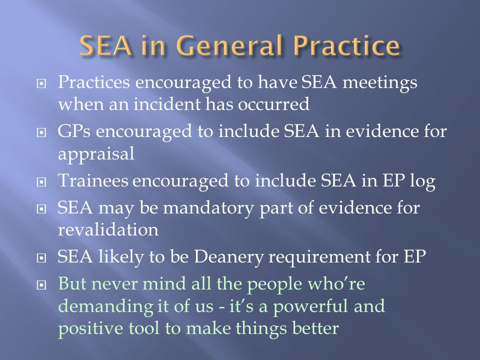 Practices encouraged to have SEA meetings when an incident has occurred GPs encouraged to include SEA in evidence for appraisal Trainees encouraged to include SEA in EP log SEA may be mandatory part of evidence for revalidation SEA likely to be Deanery requirement for EP But never mind all the people whore demanding it of us - its a powerful and positive tool to make things better