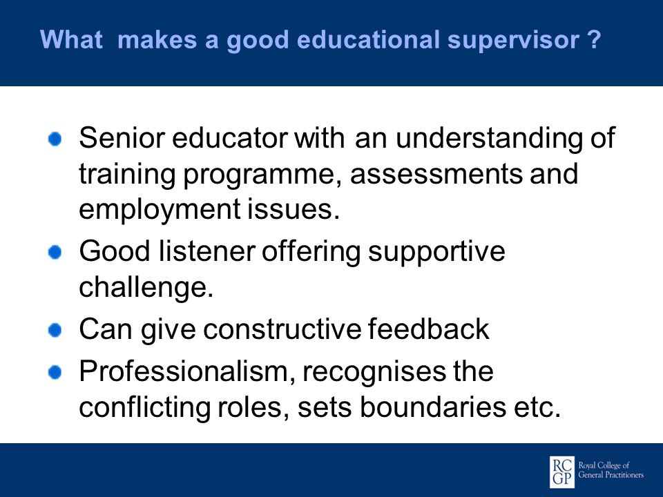 What makes a good educational supervisor ? Senior educator with an understanding of training programme, assessments and employment issues. Good listen