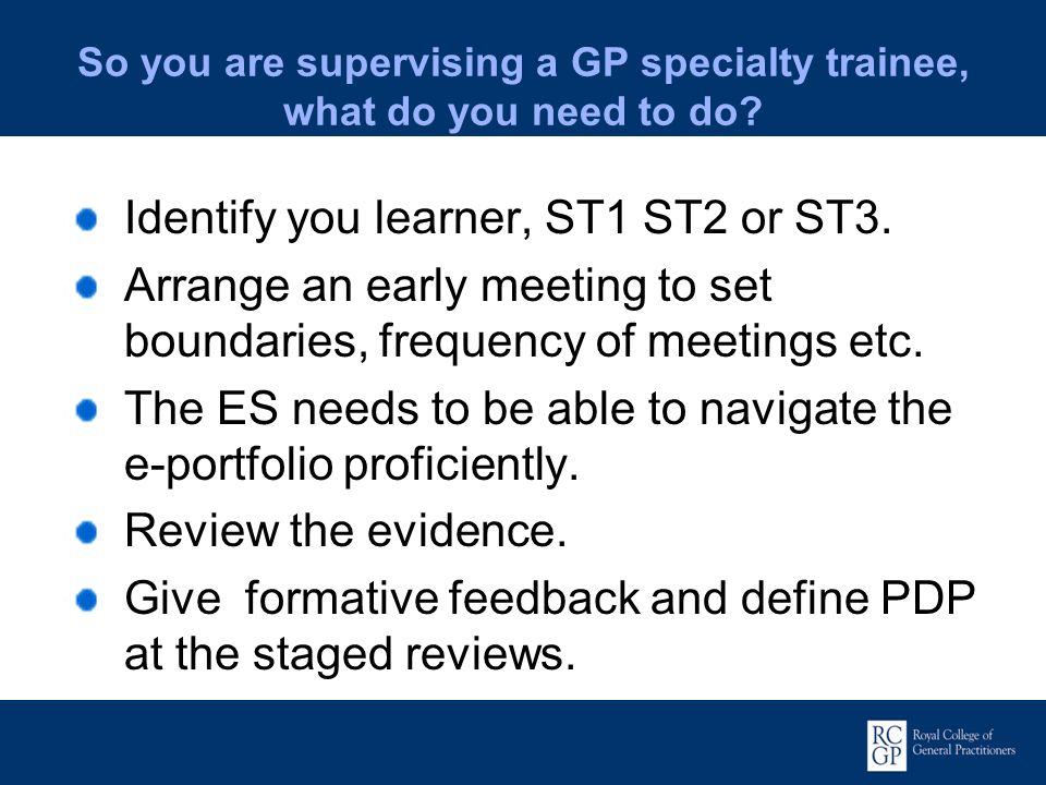 So you are supervising a GP specialty trainee, what do you need to do? Identify you learner, ST1 ST2 or ST3. Arrange an early meeting to set boundarie