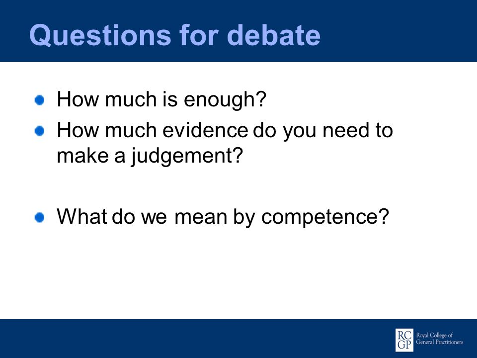 Questions for debate How much is enough? How much evidence do you need to make a judgement? What do we mean by competence?