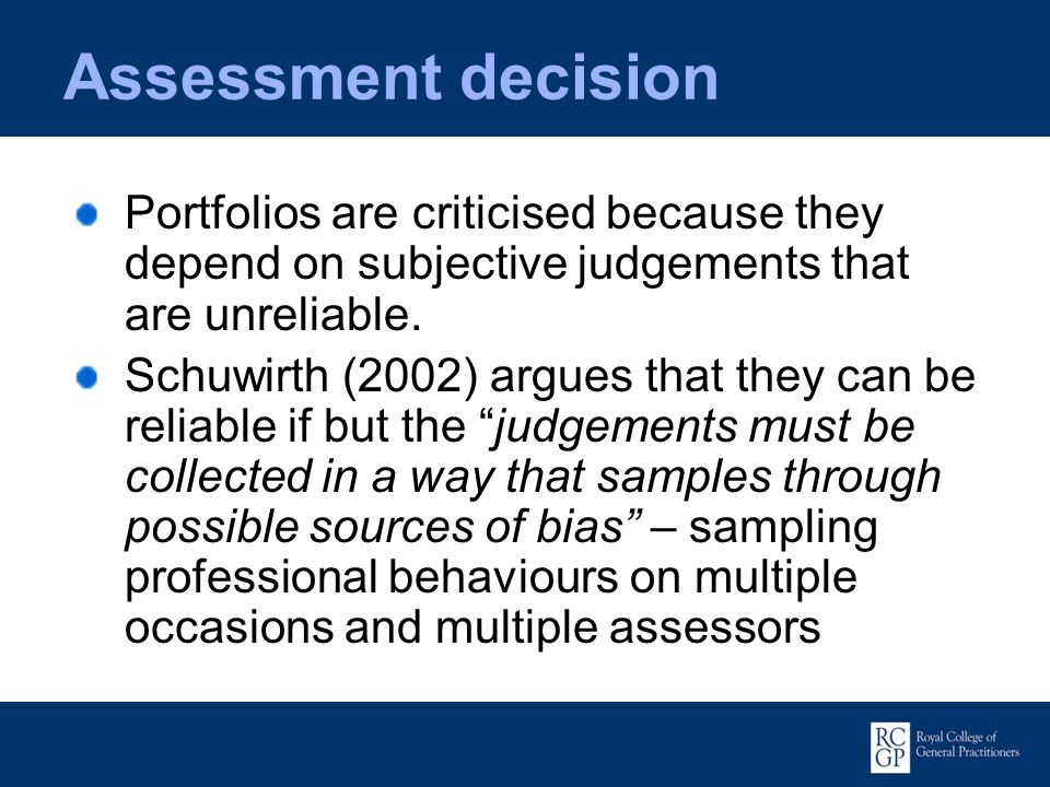 Assessment decision Portfolios are criticised because they depend on subjective judgements that are unreliable. Schuwirth (2002) argues that they can