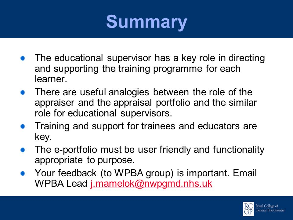 Summary The educational supervisor has a key role in directing and supporting the training programme for each learner. There are useful analogies betw