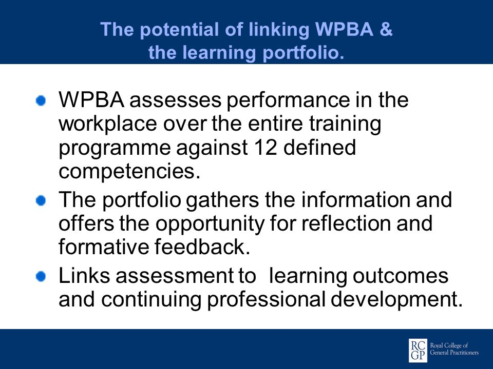 The potential of linking WPBA & the learning portfolio. WPBA assesses performance in the workplace over the entire training programme against 12 defin