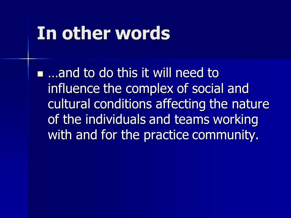 In other words …and to do this it will need to influence the complex of social and cultural conditions affecting the nature of the individuals and teams working with and for the practice community.