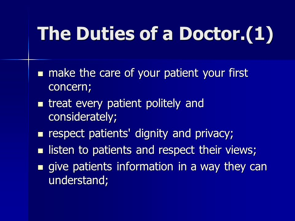 The Duties of a Doctor.(1) make the care of your patient your first concern; make the care of your patient your first concern; treat every patient politely and considerately; treat every patient politely and considerately; respect patients dignity and privacy; respect patients dignity and privacy; listen to patients and respect their views; listen to patients and respect their views; give patients information in a way they can understand; give patients information in a way they can understand;