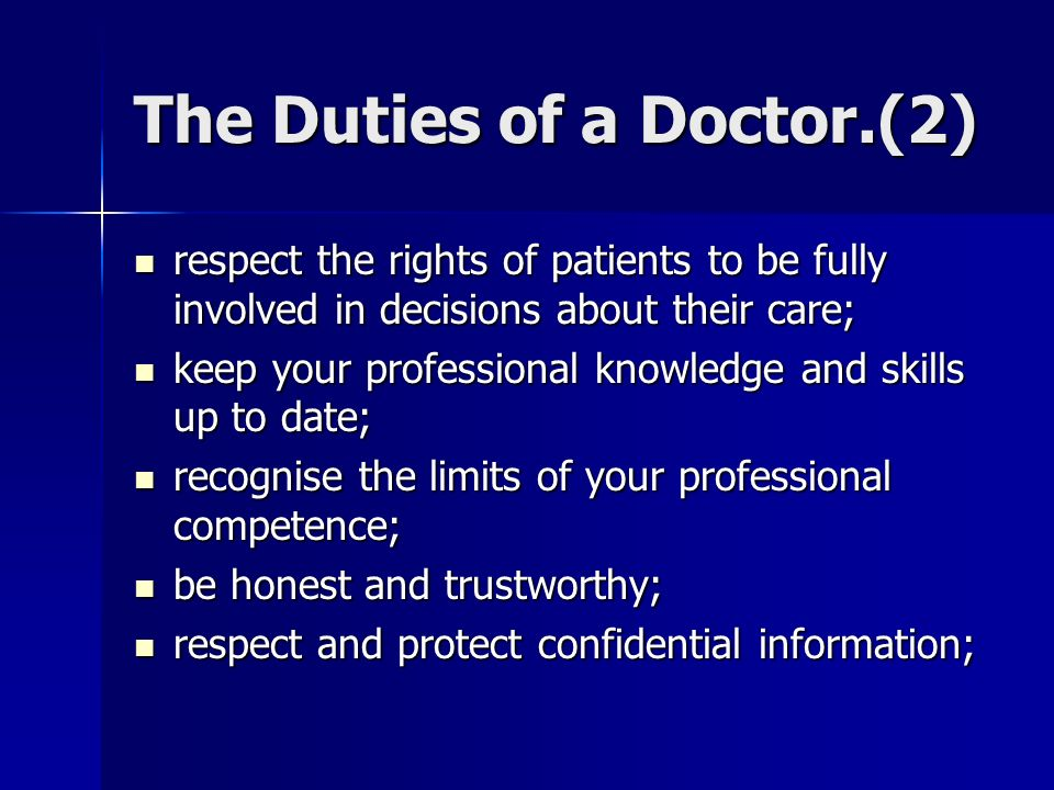 The Duties of a Doctor.(2) respect the rights of patients to be fully involved in decisions about their care; respect the rights of patients to be fully involved in decisions about their care; keep your professional knowledge and skills up to date; keep your professional knowledge and skills up to date; recognise the limits of your professional competence; recognise the limits of your professional competence; be honest and trustworthy; be honest and trustworthy; respect and protect confidential information; respect and protect confidential information;