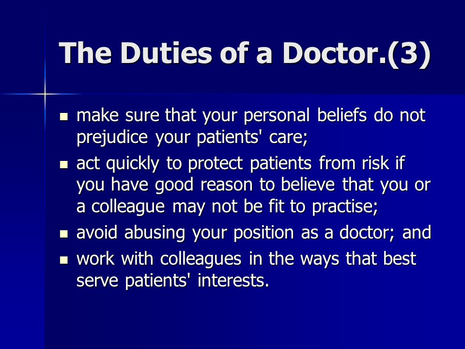 The Duties of a Doctor.(3) make sure that your personal beliefs do not prejudice your patients care; make sure that your personal beliefs do not prejudice your patients care; act quickly to protect patients from risk if you have good reason to believe that you or a colleague may not be fit to practise; act quickly to protect patients from risk if you have good reason to believe that you or a colleague may not be fit to practise; avoid abusing your position as a doctor; and avoid abusing your position as a doctor; and work with colleagues in the ways that best serve patients interests.