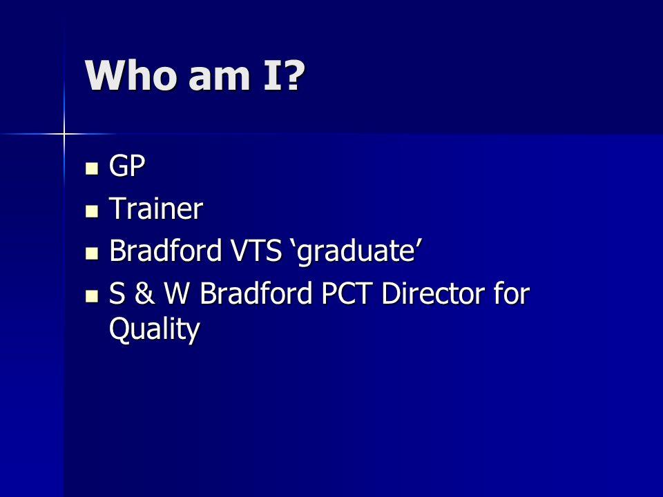 Who am I? GP GP Trainer Trainer Bradford VTS graduate Bradford VTS graduate S & W Bradford PCT Director for Quality S & W Bradford PCT Director for Qu