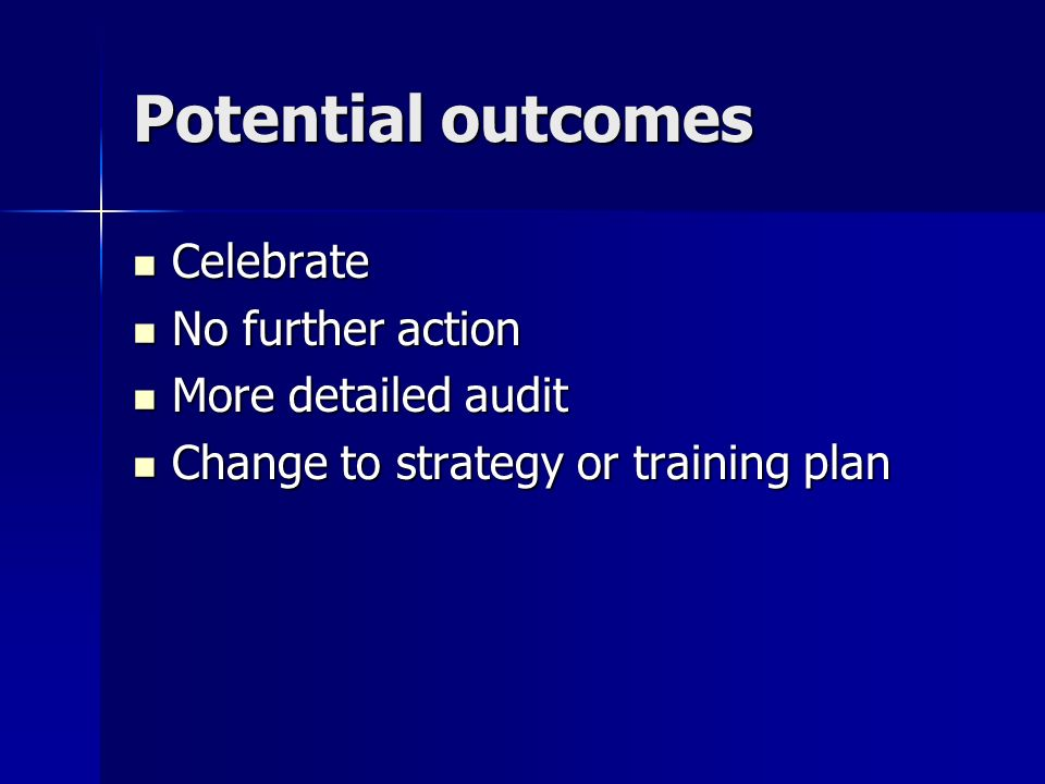 Potential outcomes Celebrate Celebrate No further action No further action More detailed audit More detailed audit Change to strategy or training plan Change to strategy or training plan