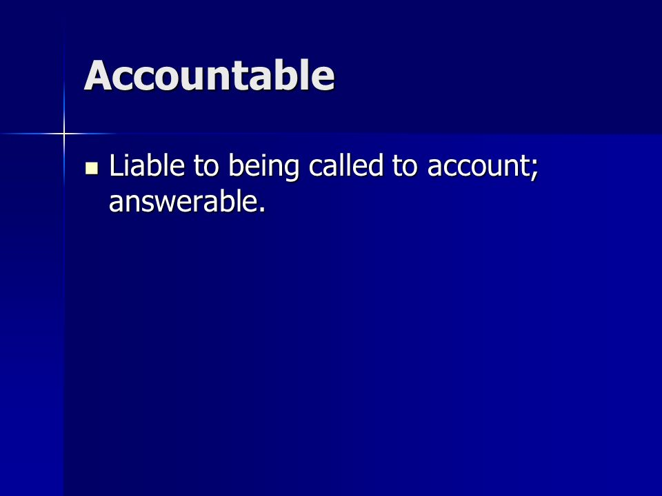Accountable Liable to being called to account; answerable.