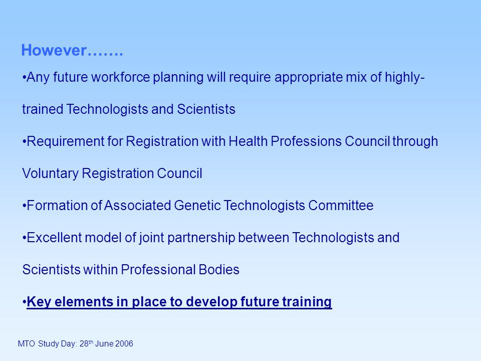 However……. Any future workforce planning will require appropriate mix of highly- trained Technologists and Scientists Requirement for Registration wit
