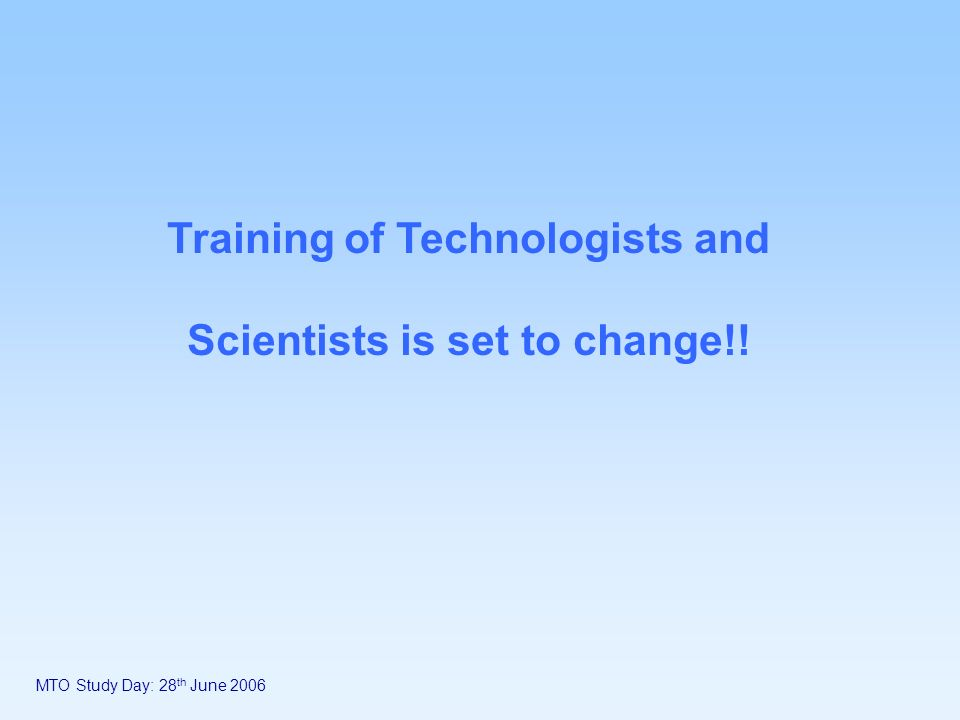 MTO Study Day: 28 th June 2006 Training of Technologists and Scientists is set to change!!