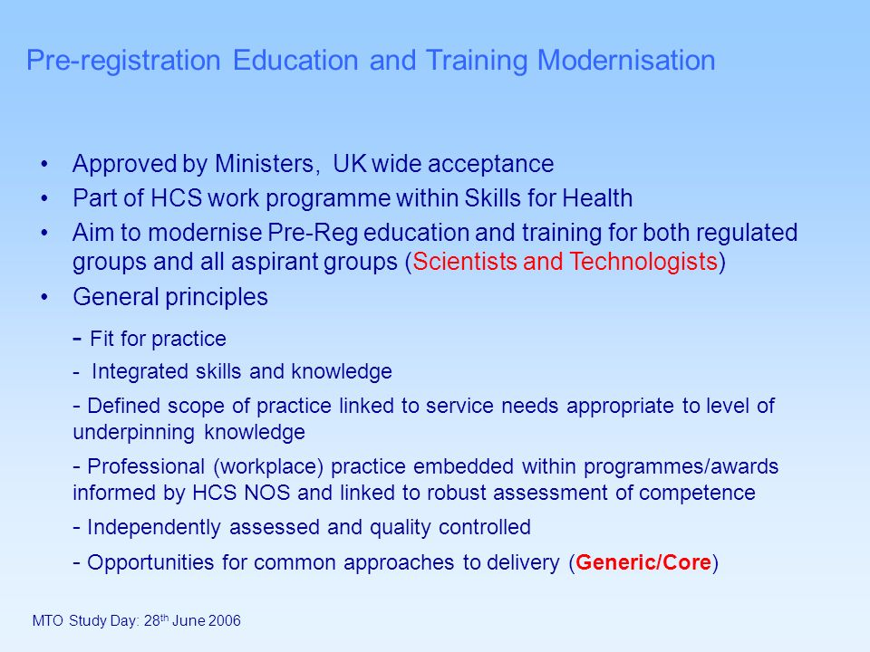 MTO Study Day: 28 th June 2006 Pre-registration Education and Training Modernisation Approved by Ministers, UK wide acceptance Part of HCS work programme within Skills for Health Aim to modernise Pre-Reg education and training for both regulated groups and all aspirant groups (Scientists and Technologists) General principles - Fit for practice - Integrated skills and knowledge - Defined scope of practice linked to service needs appropriate to level of underpinning knowledge - Professional (workplace) practice embedded within programmes/awards informed by HCS NOS and linked to robust assessment of competence - Independently assessed and quality controlled - Opportunities for common approaches to delivery (Generic/Core)