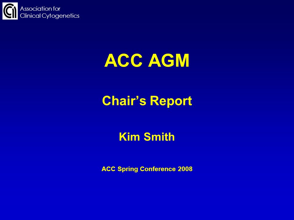 ACC AGM Chairs Report Kim Smith ACC Spring Conference 2008 Association for Clinical Cytogenetics