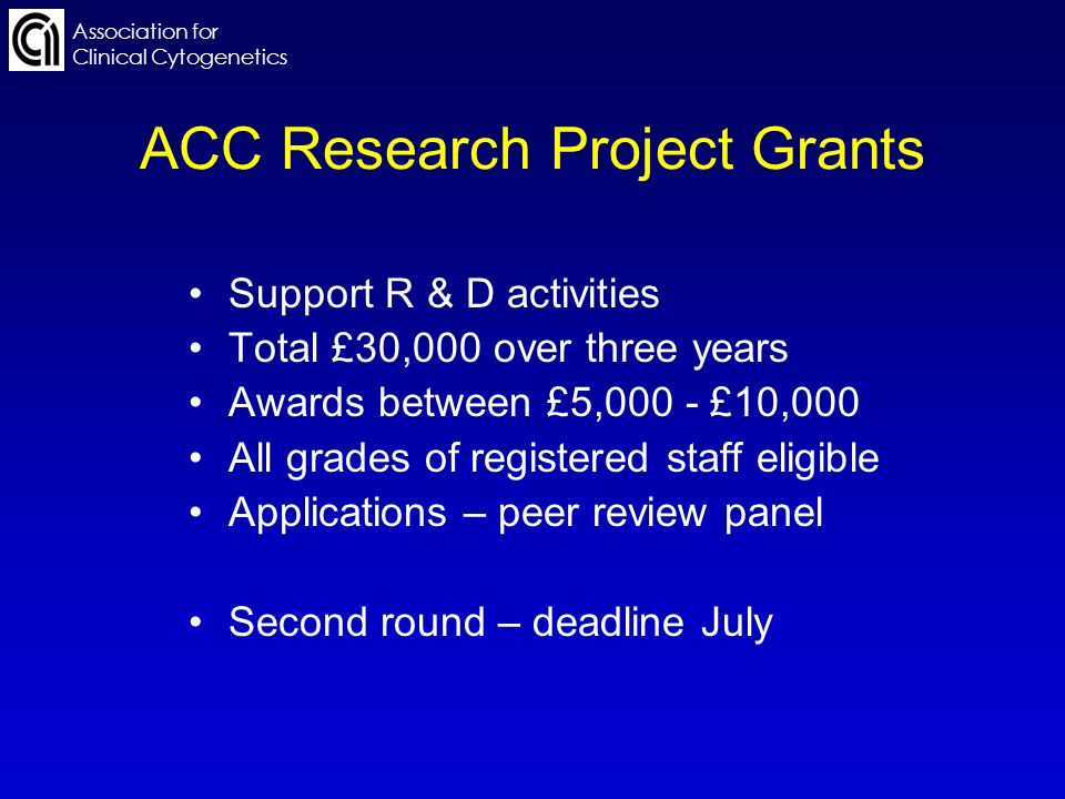 Association for Clinical Cytogenetics ACC Research Project Grants Support R & D activities Total £30,000 over three years Awards between £5,000 - £10,000 All grades of registered staff eligible Applications – peer review panel Second round – deadline July