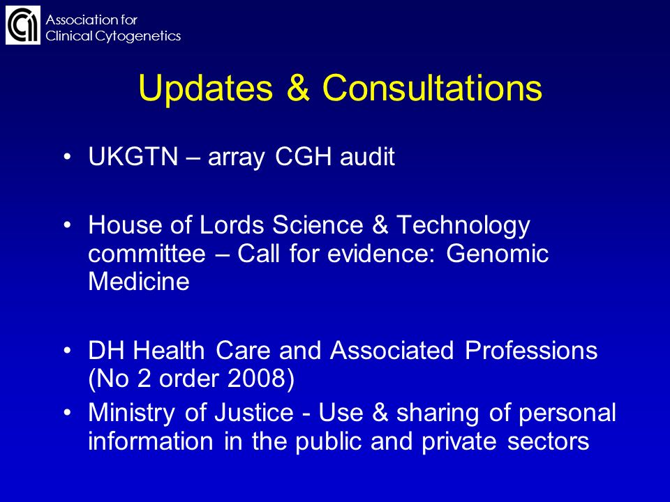 Association for Clinical Cytogenetics Updates & Consultations UKGTN – array CGH audit House of Lords Science & Technology committee – Call for evidence: Genomic Medicine DH Health Care and Associated Professions (No 2 order 2008) Ministry of Justice - Use & sharing of personal information in the public and private sectors