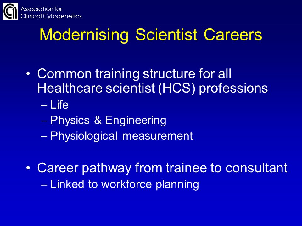 Association for Clinical Cytogenetics Modernising Scientist Careers Common training structure for all Healthcare scientist (HCS) professions –Life –Physics & Engineering –Physiological measurement Career pathway from trainee to consultant –Linked to workforce planning