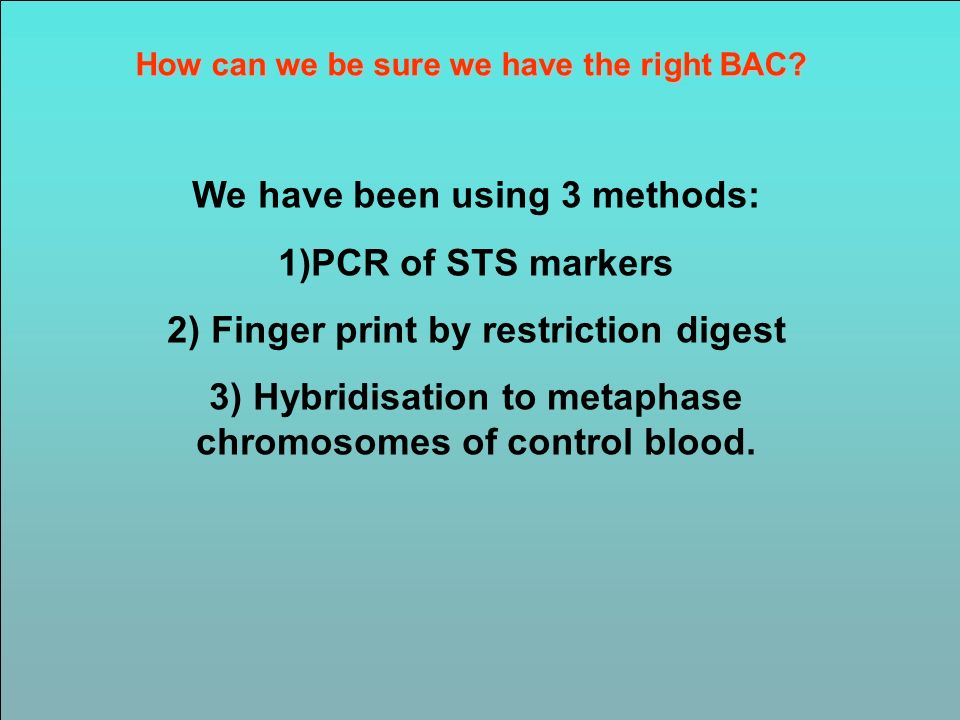 How can we be sure we have the right BAC? We have been using 3 methods: 1)PCR of STS markers 2) Finger print by restriction digest 3) Hybridisation to