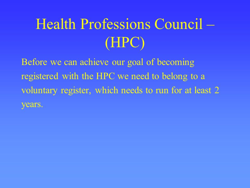 Health Professions Council – (HPC) Before we can achieve our goal of becoming registered with the HPC we need to belong to a voluntary register, which