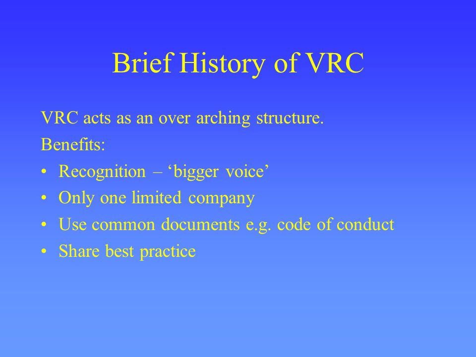 Brief History of VRC VRC acts as an over arching structure. Benefits: Recognition – bigger voice Only one limited company Use common documents e.g. co