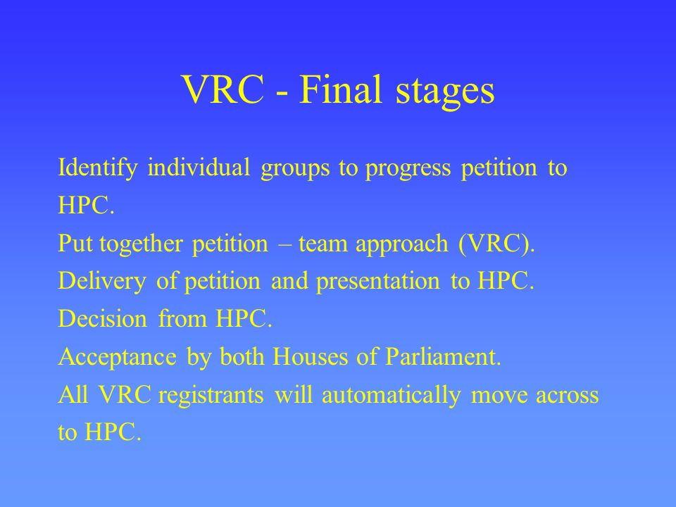 VRC - Final stages Identify individual groups to progress petition to HPC. Put together petition – team approach (VRC). Delivery of petition and prese