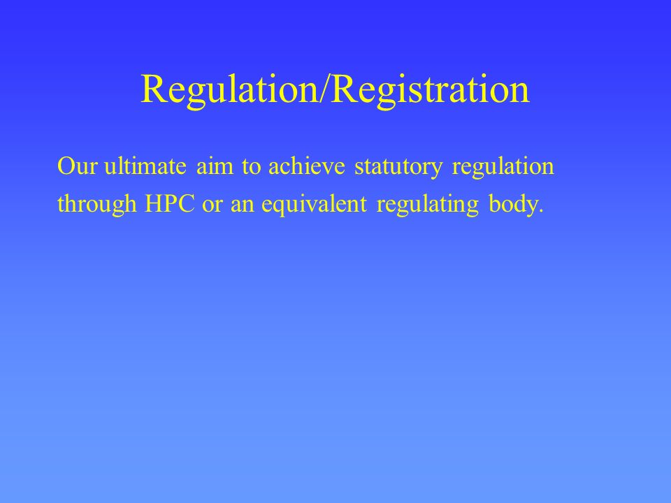 Regulation/Registration Our ultimate aim to achieve statutory regulation through HPC or an equivalent regulating body.