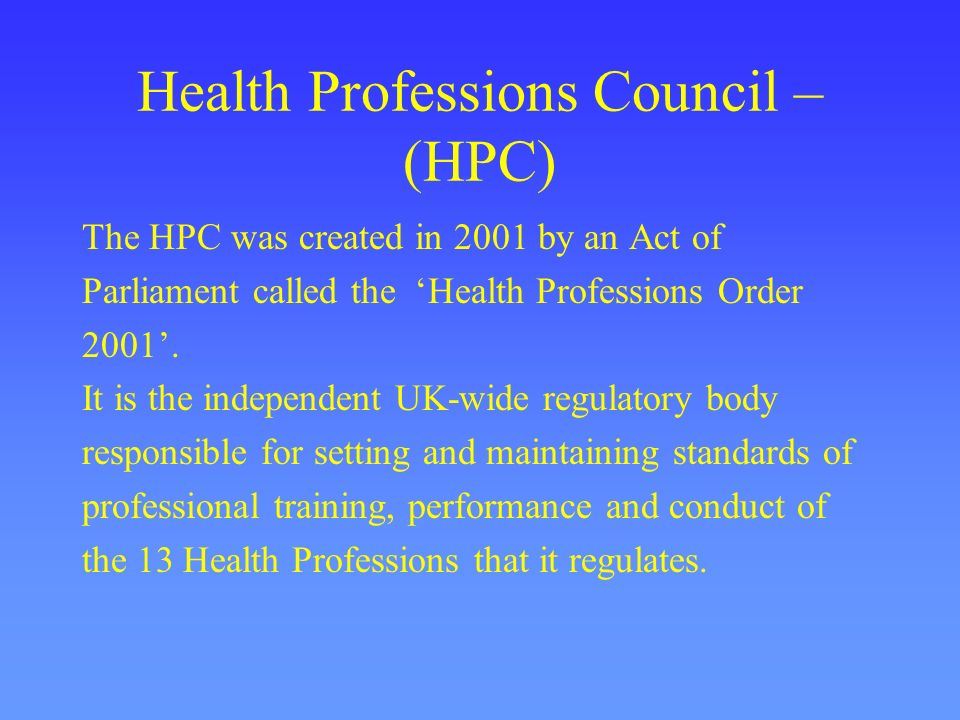 Health Professions Council – (HPC) The HPC was created in 2001 by an Act of Parliament called the Health Professions Order 2001. It is the independent